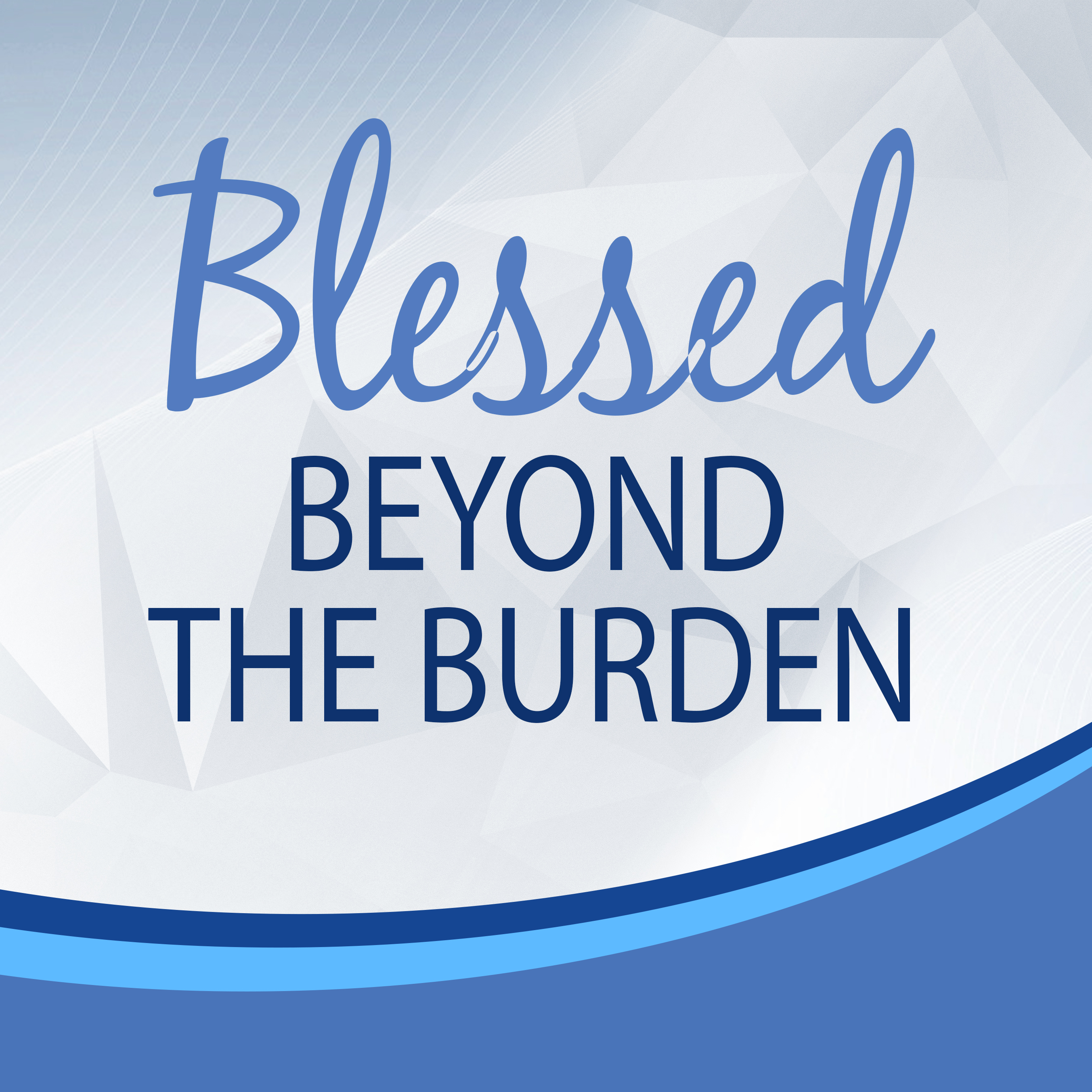 Blessed beyond the burden